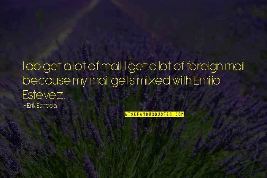 Emilio Quotes By Erik Estrada: I do get a lot of mail. I