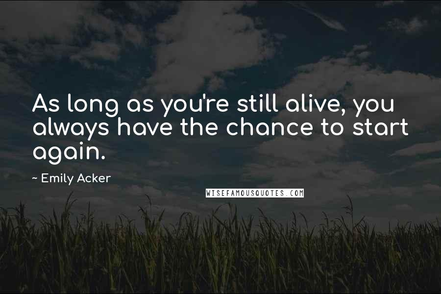 Emily Acker quotes: As long as you're still alive, you always have the chance to start again.