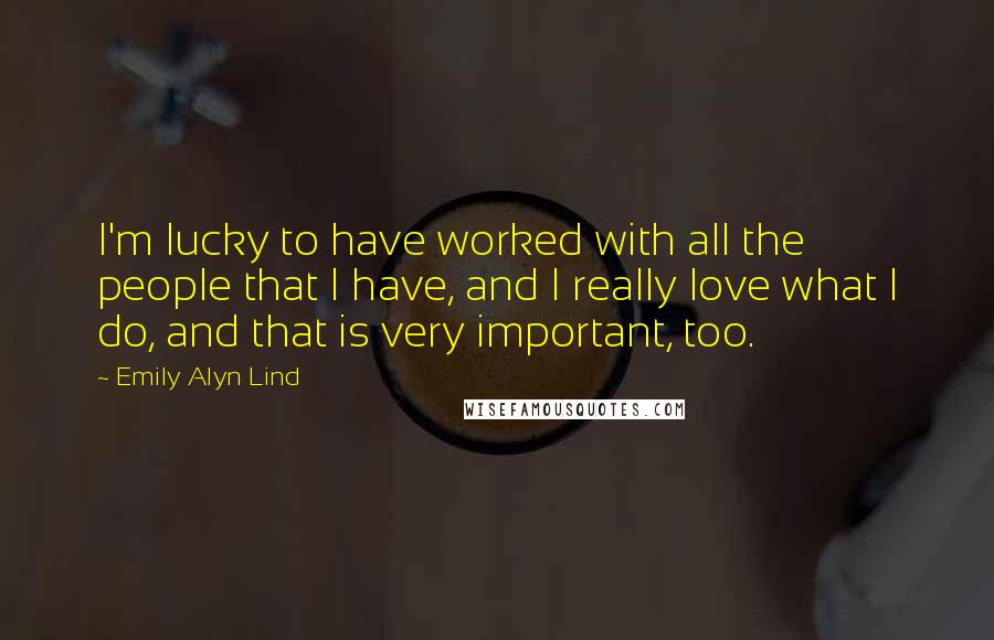 Emily Alyn Lind quotes: I'm lucky to have worked with all the people that I have, and I really love what I do, and that is very important, too.