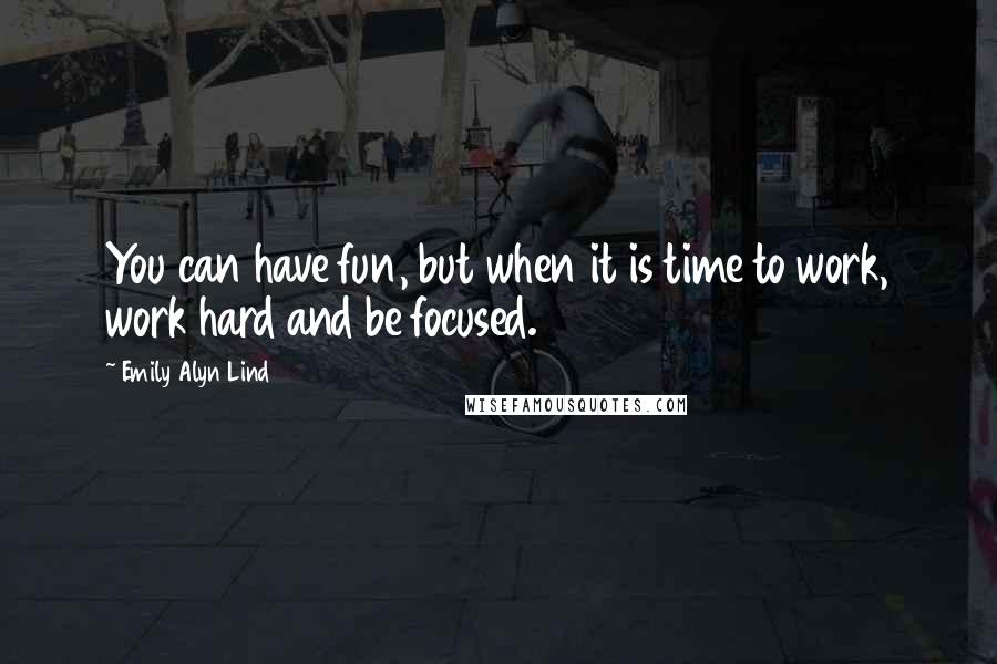 Emily Alyn Lind quotes: You can have fun, but when it is time to work, work hard and be focused.