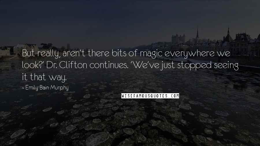 Emily Bain Murphy quotes: But really, aren't there bits of magic everywhere we look?' Dr. Clifton continues. 'We've just stopped seeing it that way.