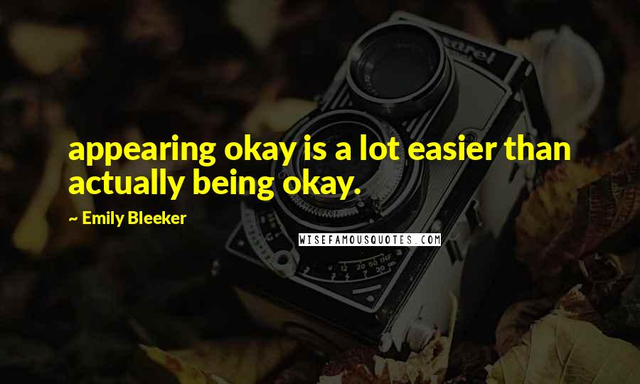 Emily Bleeker quotes: appearing okay is a lot easier than actually being okay.