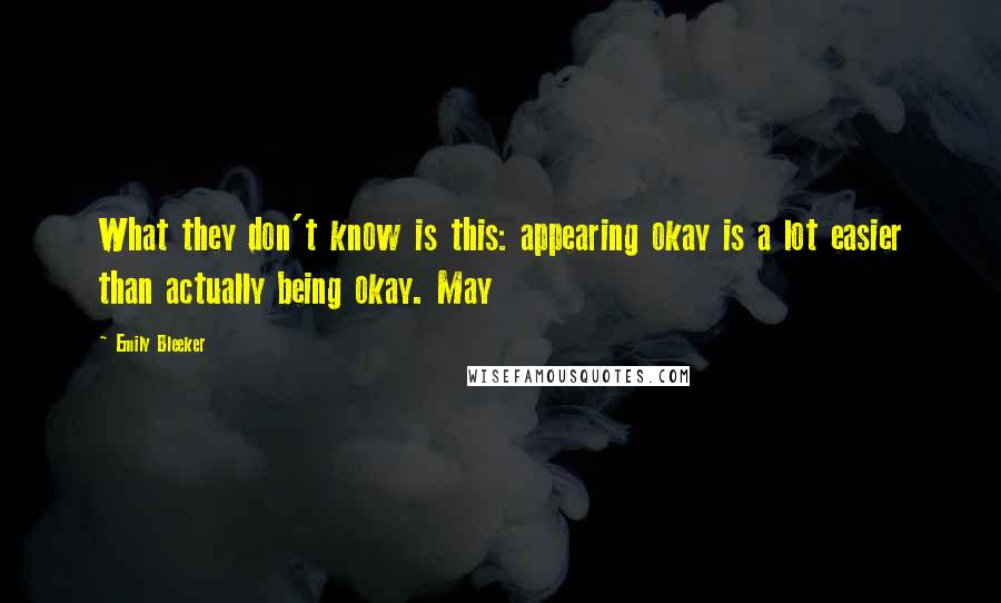 Emily Bleeker quotes: What they don't know is this: appearing okay is a lot easier than actually being okay. May