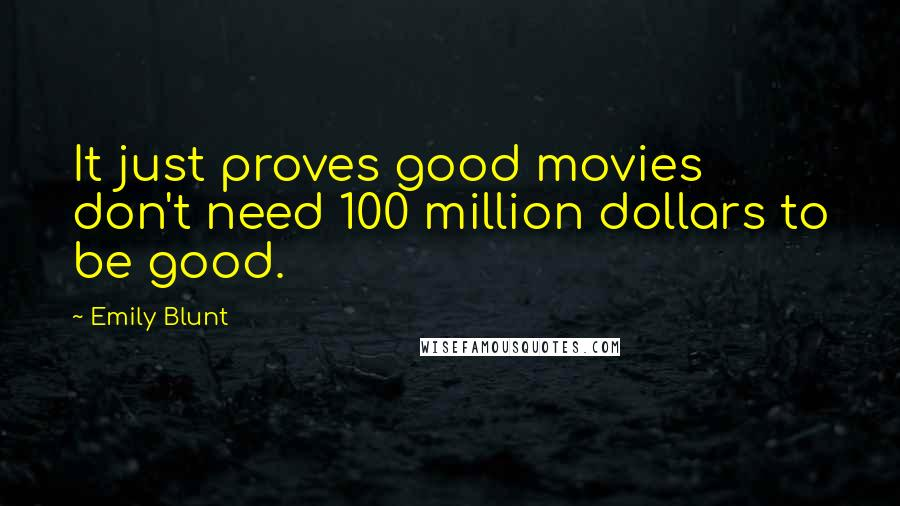 Emily Blunt quotes: It just proves good movies don't need 100 million dollars to be good.