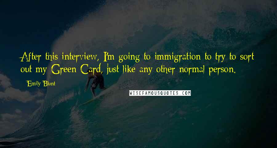 Emily Blunt quotes: After this interview, I'm going to immigration to try to sort out my Green Card, just like any other normal person.