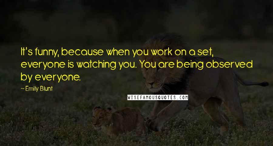 Emily Blunt quotes: It's funny, because when you work on a set, everyone is watching you. You are being observed by everyone.