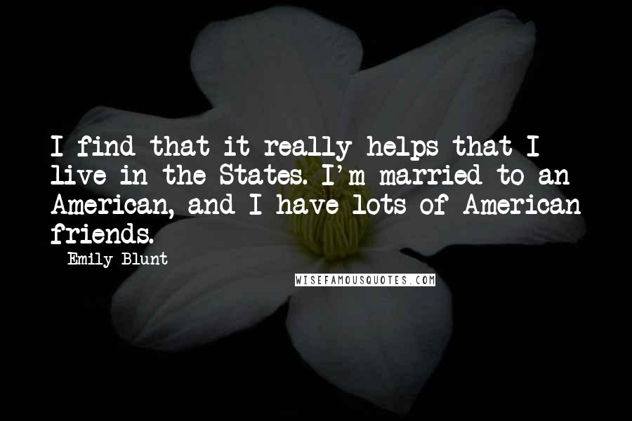Emily Blunt quotes: I find that it really helps that I live in the States. I'm married to an American, and I have lots of American friends.