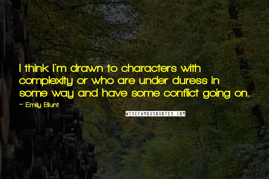 Emily Blunt quotes: I think I'm drawn to characters with complexity or who are under duress in some way and have some conflict going on.