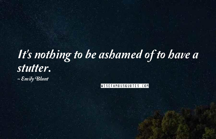 Emily Blunt quotes: It's nothing to be ashamed of to have a stutter.