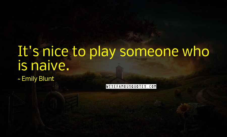 Emily Blunt quotes: It's nice to play someone who is naive.