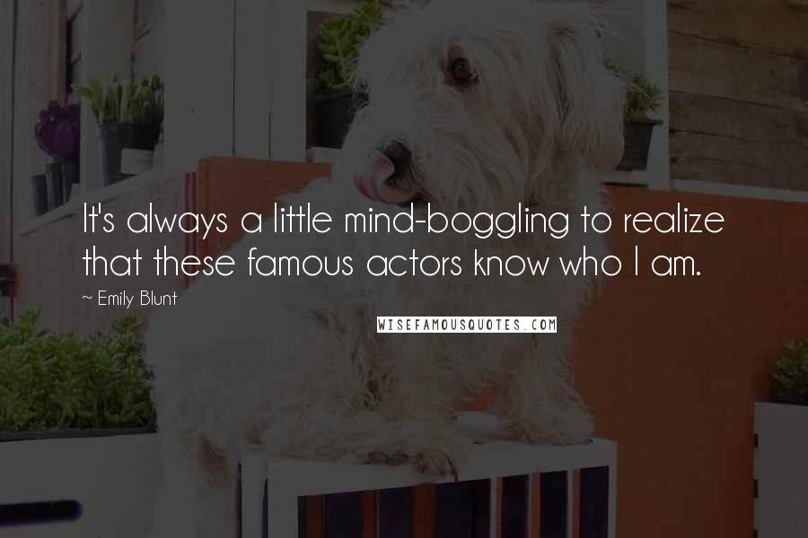 Emily Blunt quotes: It's always a little mind-boggling to realize that these famous actors know who I am.