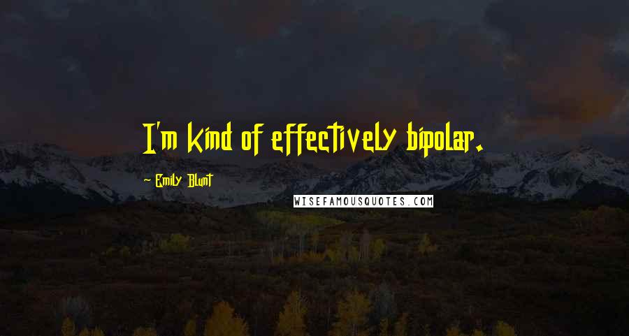 Emily Blunt quotes: I'm kind of effectively bipolar.
