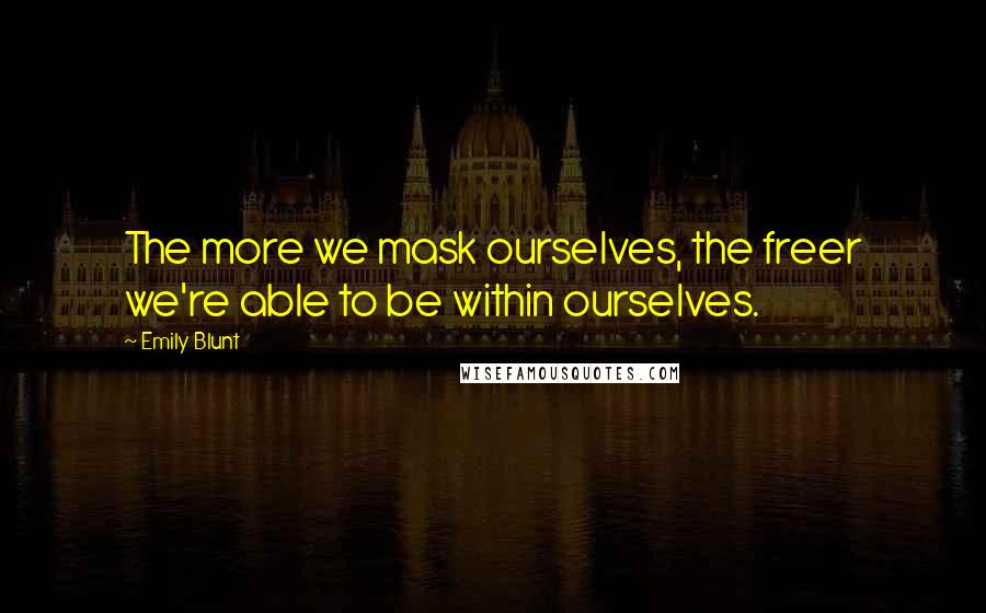 Emily Blunt quotes: The more we mask ourselves, the freer we're able to be within ourselves.
