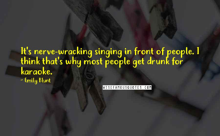Emily Blunt quotes: It's nerve-wracking singing in front of people. I think that's why most people get drunk for karaoke.