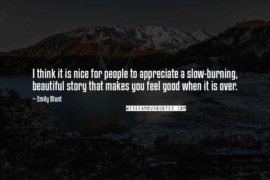 Emily Blunt quotes: I think it is nice for people to appreciate a slow-burning, beautiful story that makes you feel good when it is over.