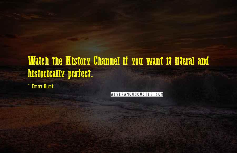 Emily Blunt quotes: Watch the History Channel if you want it literal and historically perfect.