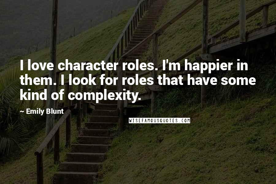 Emily Blunt quotes: I love character roles. I'm happier in them. I look for roles that have some kind of complexity.