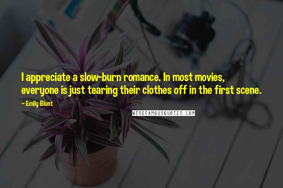 Emily Blunt quotes: I appreciate a slow-burn romance. In most movies, everyone is just tearing their clothes off in the first scene.