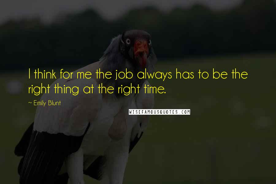 Emily Blunt quotes: I think for me the job always has to be the right thing at the right time.