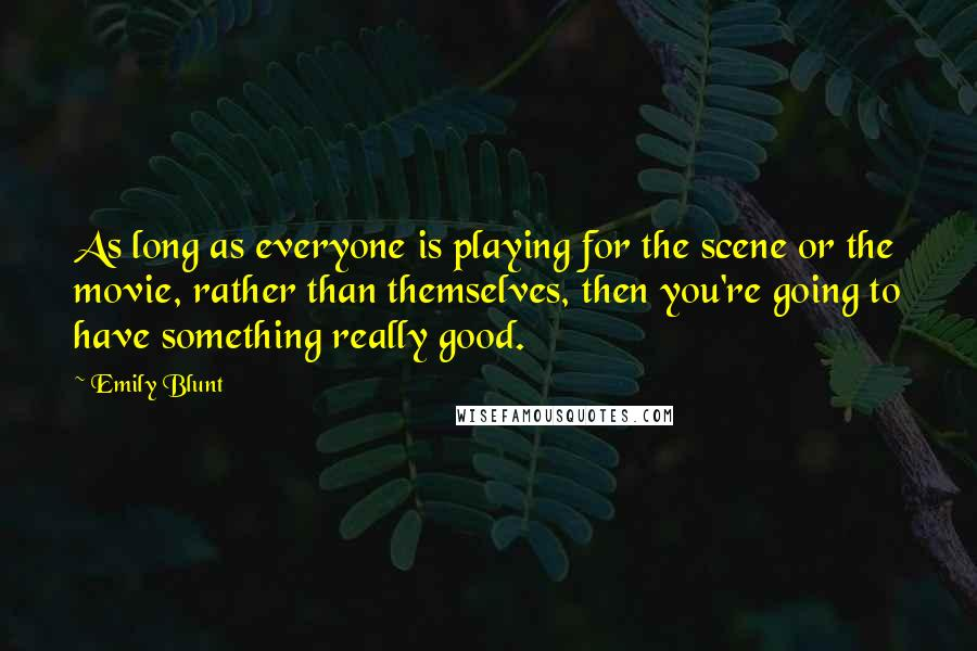 Emily Blunt quotes: As long as everyone is playing for the scene or the movie, rather than themselves, then you're going to have something really good.