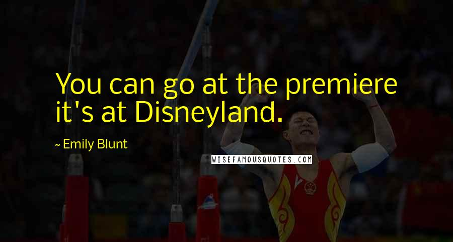 Emily Blunt quotes: You can go at the premiere it's at Disneyland.