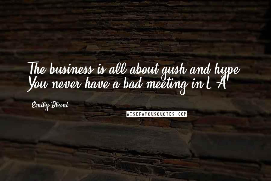 Emily Blunt quotes: The business is all about gush and hype. You never have a bad meeting in L.A.