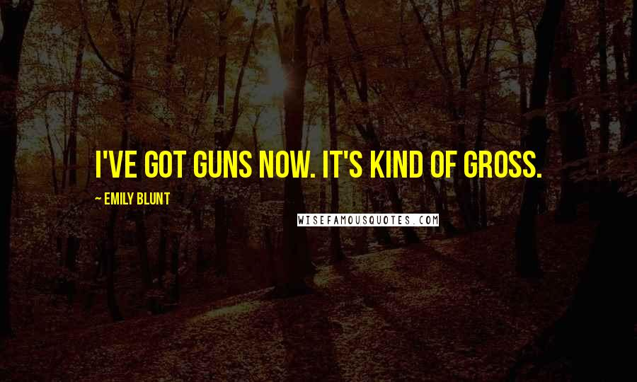 Emily Blunt quotes: I've got guns now. It's kind of gross.