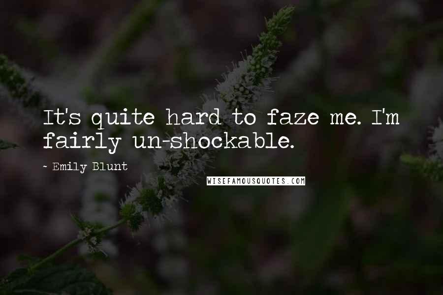Emily Blunt quotes: It's quite hard to faze me. I'm fairly un-shockable.