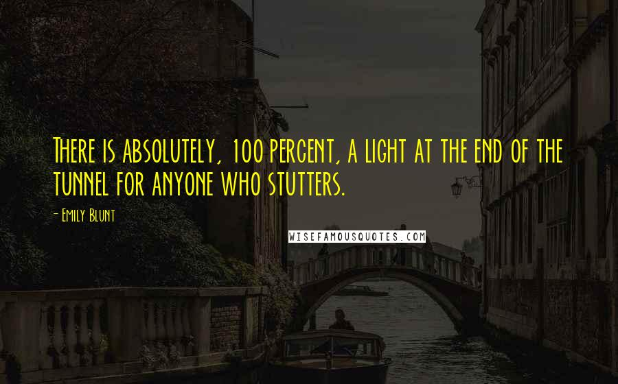 Emily Blunt quotes: There is absolutely, 100 percent, a light at the end of the tunnel for anyone who stutters.