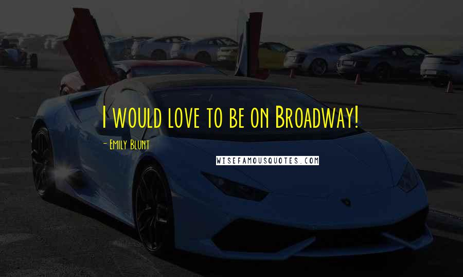 Emily Blunt quotes: I would love to be on Broadway!