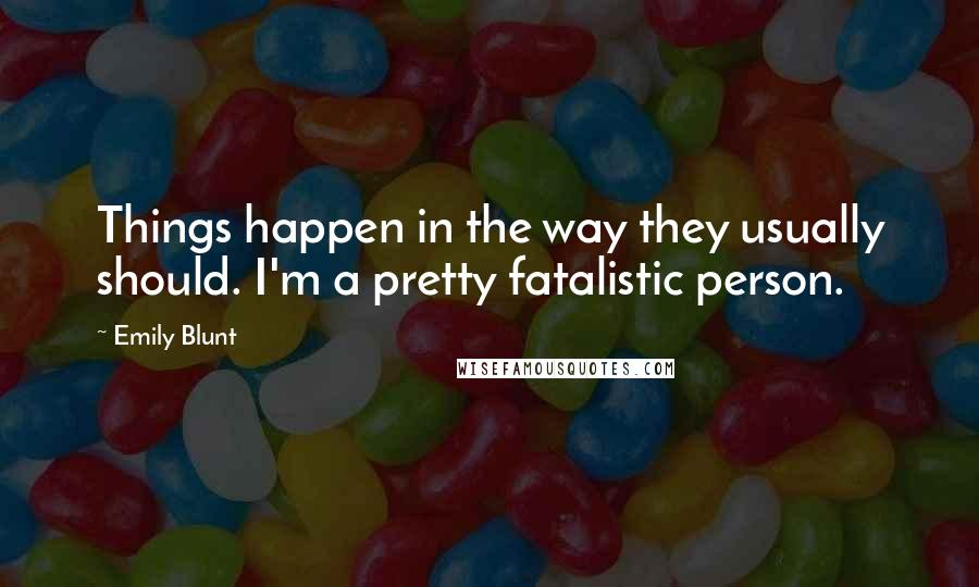 Emily Blunt quotes: Things happen in the way they usually should. I'm a pretty fatalistic person.
