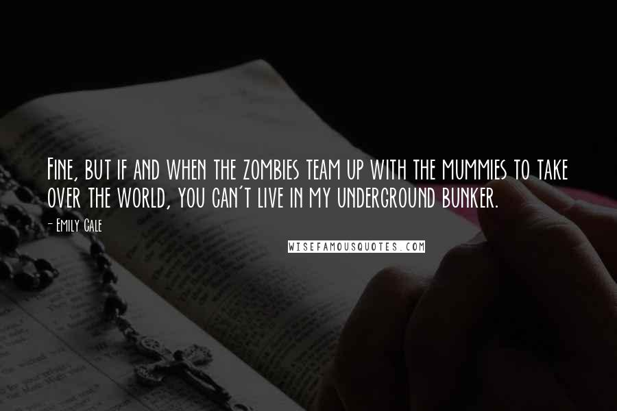 Emily Cale quotes: Fine, but if and when the zombies team up with the mummies to take over the world, you can't live in my underground bunker.