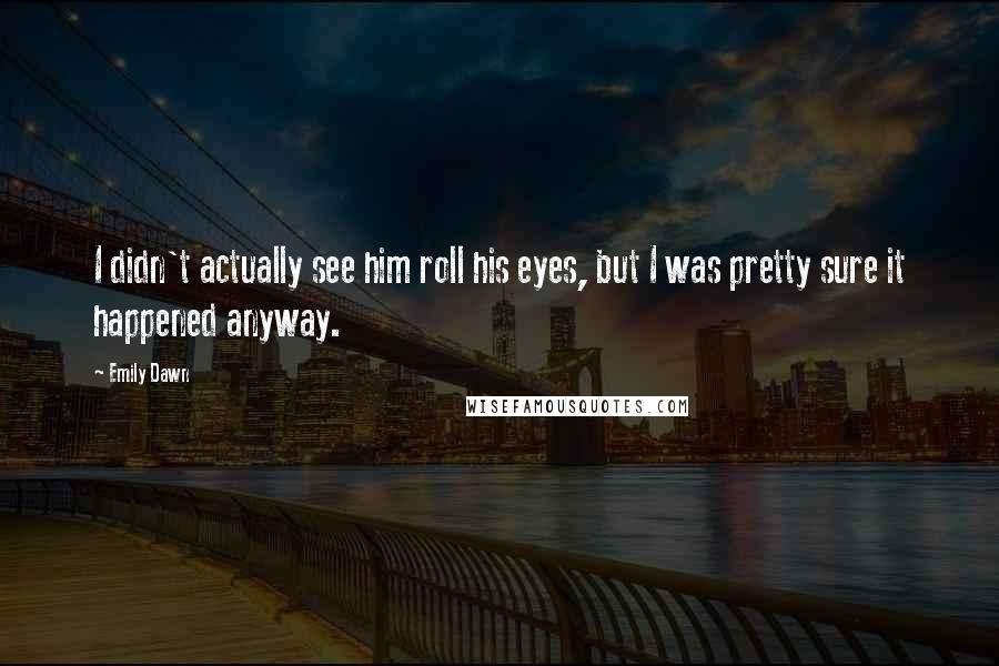 Emily Dawn quotes: I didn't actually see him roll his eyes, but I was pretty sure it happened anyway.
