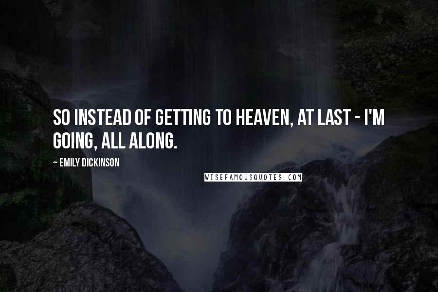 Emily Dickinson quotes: So instead of getting to Heaven, at last - I'm going, all along.