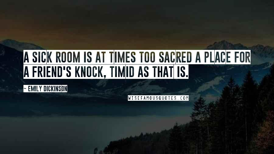 Emily Dickinson quotes: A sick room is at times too sacred a place for a friend's knock, timid as that is.