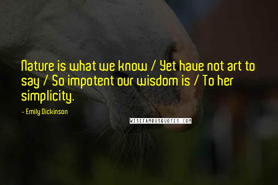 Emily Dickinson quotes: Nature is what we know / Yet have not art to say / So impotent our wisdom is / To her simplicity.