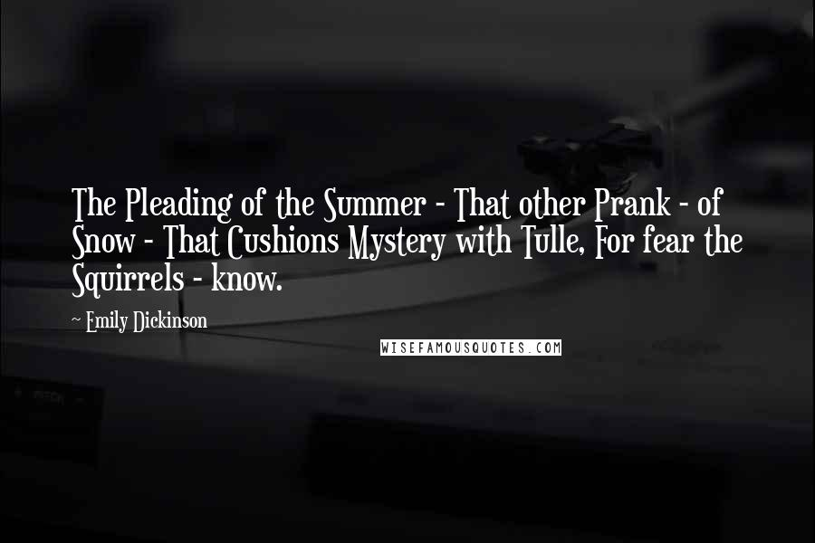 Emily Dickinson quotes: The Pleading of the Summer - That other Prank - of Snow - That Cushions Mystery with Tulle, For fear the Squirrels - know.