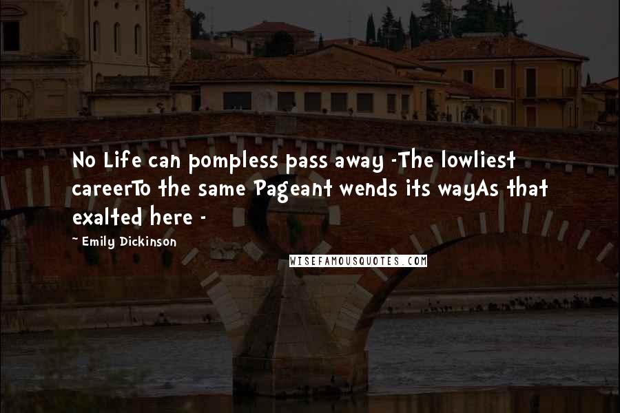 Emily Dickinson quotes: No Life can pompless pass away -The lowliest careerTo the same Pageant wends its wayAs that exalted here -