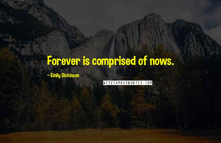 Emily Dickinson quotes: Forever is comprised of nows.