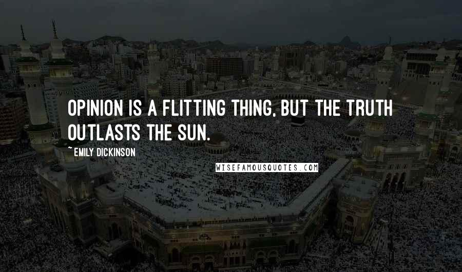 Emily Dickinson quotes: Opinion is a flitting thing, but the truth outlasts the sun.
