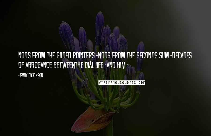 Emily Dickinson quotes: Nods from the Gilded pointers -Nods from the Seconds slim -Decades of Arrogance betweenThe Dial life -And Him -