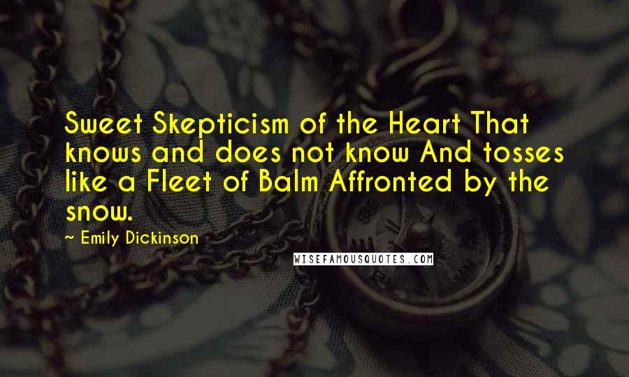 Emily Dickinson quotes: Sweet Skepticism of the Heart That knows and does not know And tosses like a Fleet of Balm Affronted by the snow.