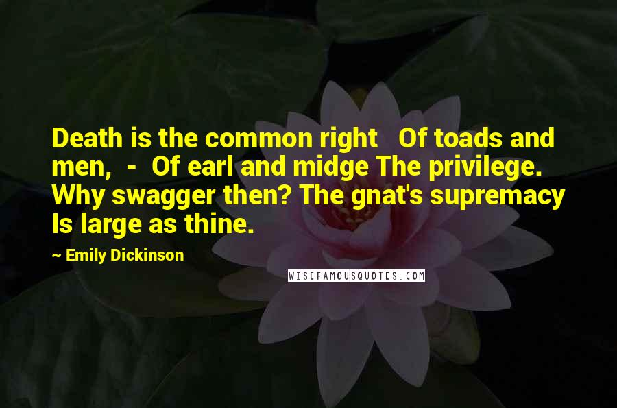 Emily Dickinson quotes: Death is the common right Of toads and men, - Of earl and midge The privilege. Why swagger then? The gnat's supremacy Is large as thine.