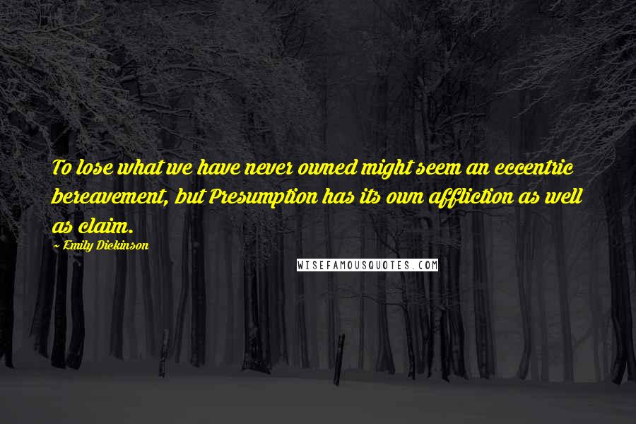 Emily Dickinson quotes: To lose what we have never owned might seem an eccentric bereavement, but Presumption has its own affliction as well as claim.