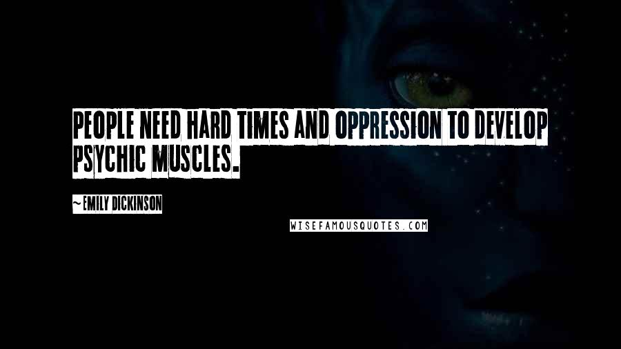 Emily Dickinson quotes: People need hard times and oppression to develop psychic muscles.