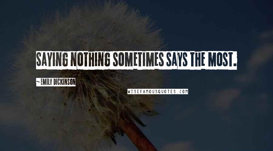 Emily Dickinson quotes: Saying nothing sometimes says the most.