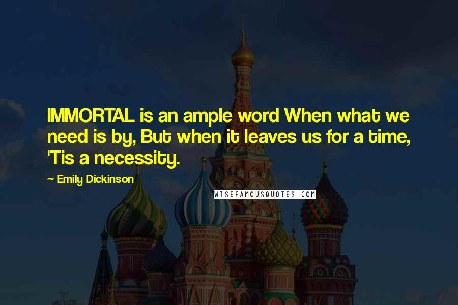 Emily Dickinson quotes: IMMORTAL is an ample word When what we need is by, But when it leaves us for a time, 'Tis a necessity.