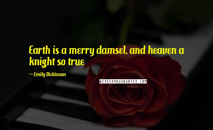 Emily Dickinson quotes: Earth is a merry damsel, and heaven a knight so true
