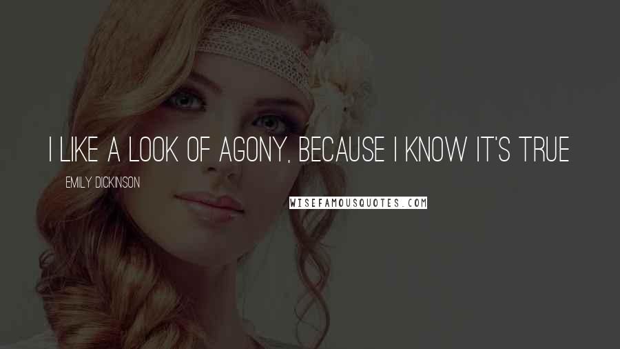Emily Dickinson quotes: I like a look of agony, because I know it's true