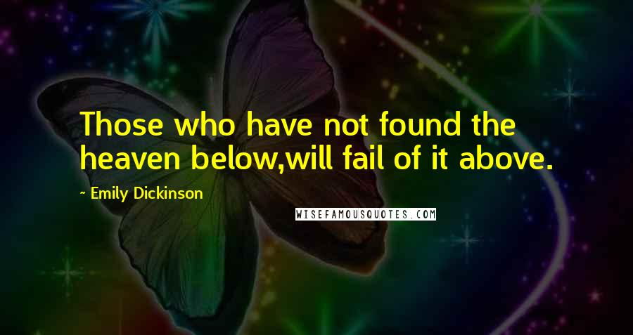 Emily Dickinson quotes: Those who have not found the heaven below,will fail of it above.